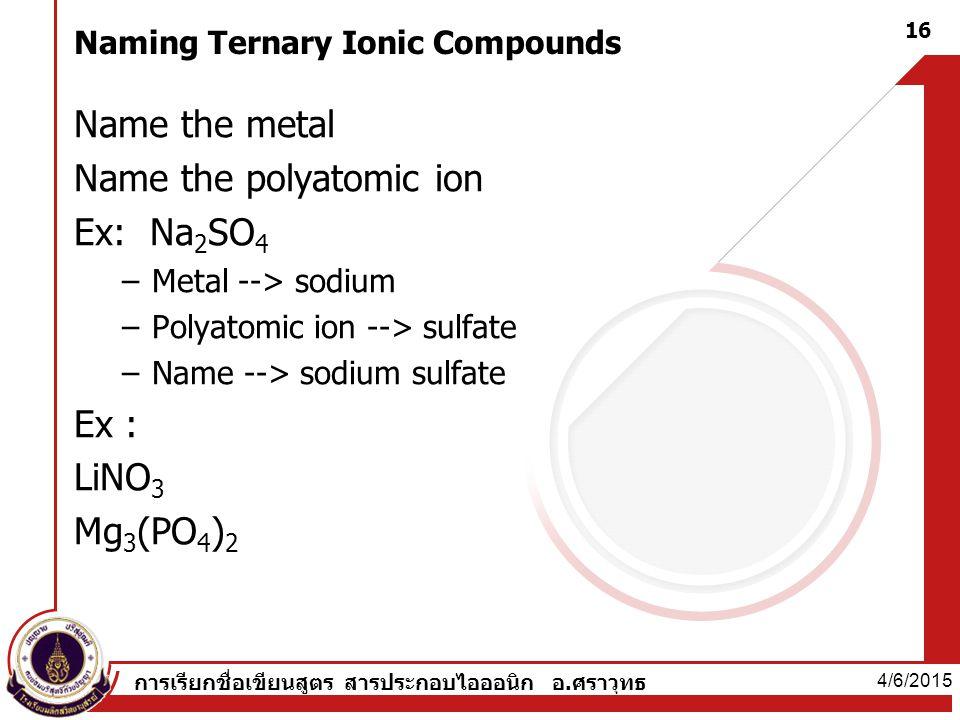 Naming Ternary Ionic Compounds Name the metal Name the polyatomic ion Ex: Na 2 SO 4 –Metal --> sodium –Polyatomic ion --> sulfate –Name --> sodium sulfate Ex : LiNO 3 Mg 3 (PO 4 ) 2 4/6/2015 16 การเรียกชื่อเขียนสูตร สารประกอบไอออนิก อ.ศราวุทธ