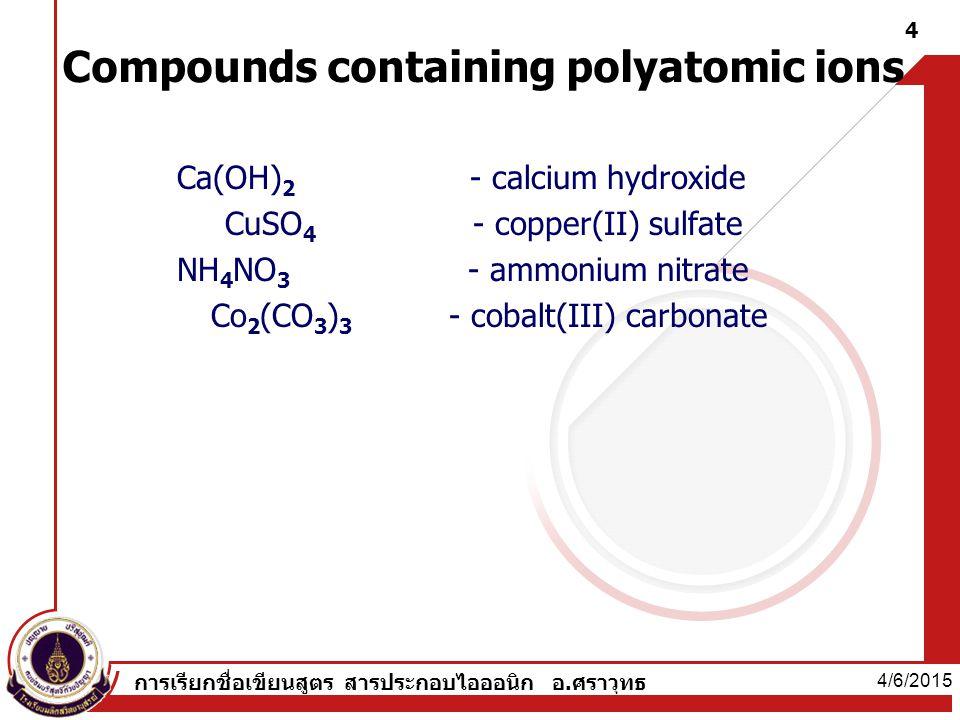 - calcium hydroxide - copper(II) sulfate - ammonium nitrate - cobalt(III) carbonate Ca(OH) 2 CuSO 4 NH 4 NO 3 Co 2 (CO 3 ) 3 Compounds containing polyatomic ions 4/6/2015 4 การเรียกชื่อเขียนสูตร สารประกอบไอออนิก อ.ศราวุทธ