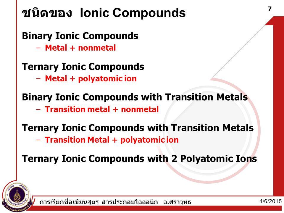 ชนิดของ Ionic Compounds Binary Ionic Compounds –Metal + nonmetal Ternary Ionic Compounds –Metal + polyatomic ion Binary Ionic Compounds with Transition Metals –Transition metal + nonmetal Ternary Ionic Compounds with Transition Metals –Transition Metal + polyatomic ion Ternary Ionic Compounds with 2 Polyatomic Ions 4/6/2015 7 การเรียกชื่อเขียนสูตร สารประกอบไอออนิก อ.ศราวุทธ