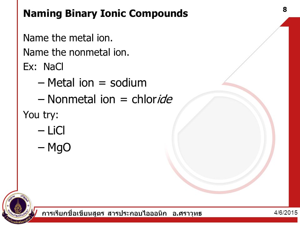 Writing formulas for Binary Ionic Compounds Determine the oxidation number (charge) for each ion 4/6/2015 9 การเรียกชื่อเขียนสูตร สารประกอบไอออนิก อ.ศราวุทธ