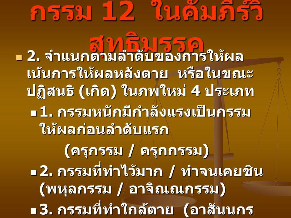 กรรม 12 ในคัมภีร์วิ สุทธิมรรค 2. จำแนกตามลำดับของการให้ผล เน้นการให้ผลหลังตาย หรือในขณะ ปฏิสนธิ ( เกิด ) ในภพใหม่ 4 ประเภท 2. จำแนกตามลำดับของการให้ผล