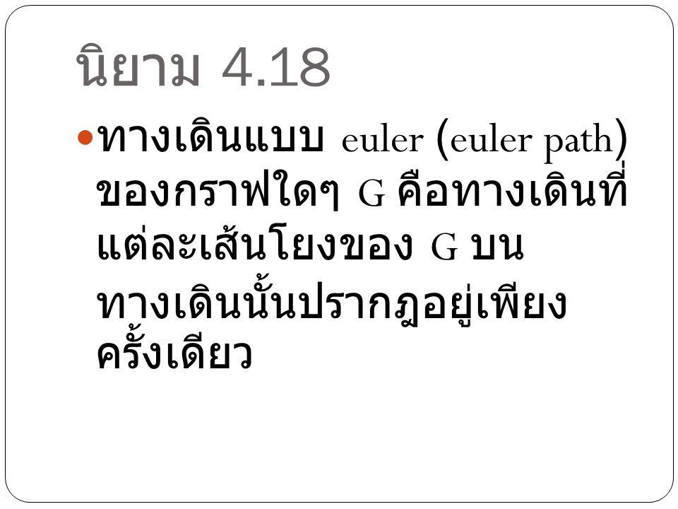 นิยาม 4.18 ทางเดินแบบ euler (euler path) ของกราฟใดๆ G คือทางเดินที่ แต่ละเส้นโยงของ G บน ทางเดินนั้นปรากฎอยู่เพียง ครั้งเดียว