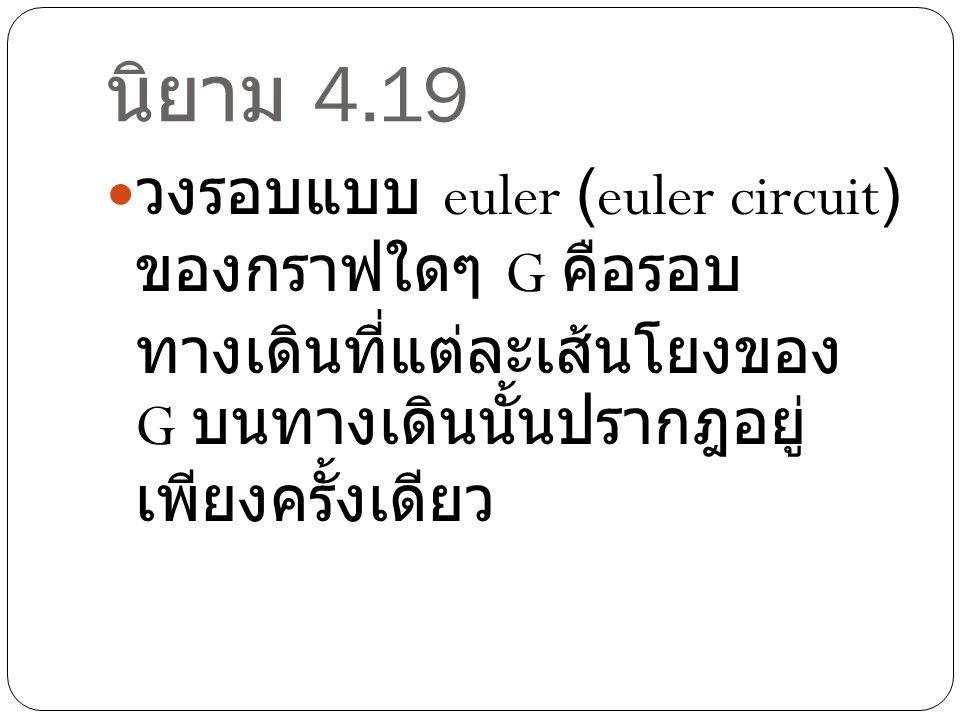 นิยาม 4.19 วงรอบแบบ euler (euler circuit) ของกราฟใดๆ G คือรอบ ทางเดินที่แต่ละเส้นโยงของ G บนทางเดินนั้นปรากฎอยู่ เพียงครั้งเดียว