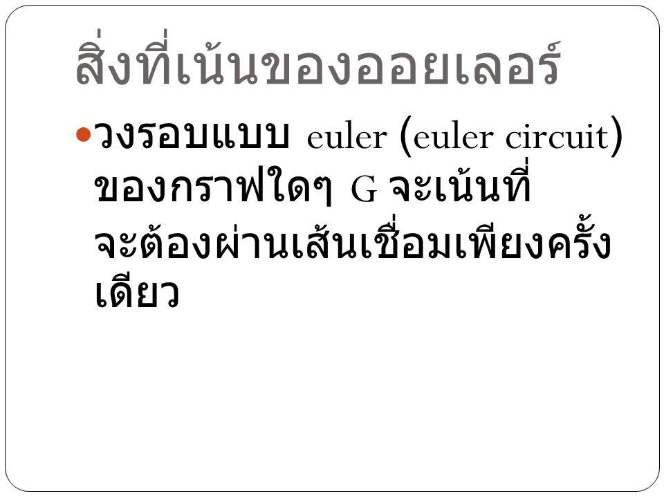 สิ่งที่เน้นของออยเลอร์ วงรอบแบบ euler (euler circuit) ของกราฟใดๆ G จะเน้นที่ จะต้องผ่านเส้นเชื่อมเพียงครั้ง เดียว