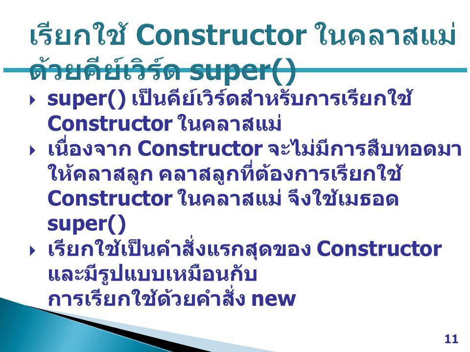  super() เป็นคีย์เวิร์ดสำหรับการเรียกใช้ Constructor ในคลาสแม่  เนื่องจาก Constructor จะไม่มีการสืบทอดมา ให้คลาสลูก คลาสลูกที่ต้องการเรียกใช้ Constr