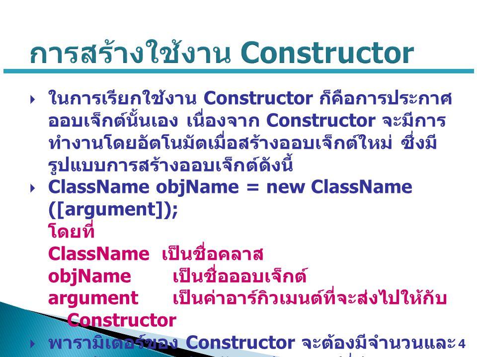  ในการเรียกใช้งาน Constructor ก็คือการประกาศ ออบเจ็กต์นั้นเอง เนื่องจาก Constructor จะมีการ ทำงานโดยอัตโนมัตเมื่อสร้างออบเจ็กต์ใหม่ ซึ่งมี รูปแบบการส