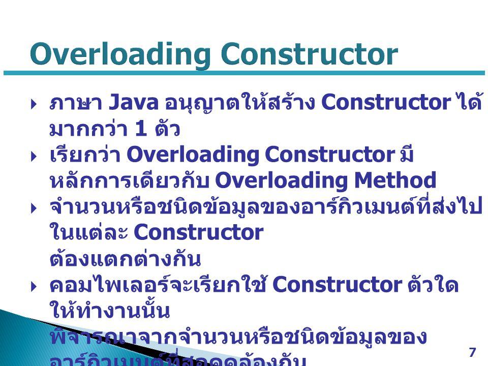  ภาษา Java อนุญาตให้สร้าง Constructor ได้ มากกว่า 1 ตัว  เรียกว่า Overloading Constructor มี หลักการเดียวกับ Overloading Method  จำนวนหรือชนิดข้อมู