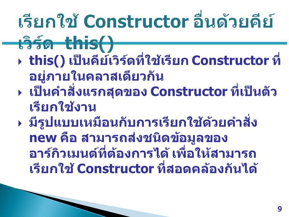  this() เป็นคีย์เวิร์ดที่ใช้เรียก Constructor ที่ อยู่ภายในคลาสเดียวกัน  เป็นคำสั่งแรกสุดของ Constructor ที่เป็นตัว เรียกใช้งาน  มีรูปแบบเหมือนกับก