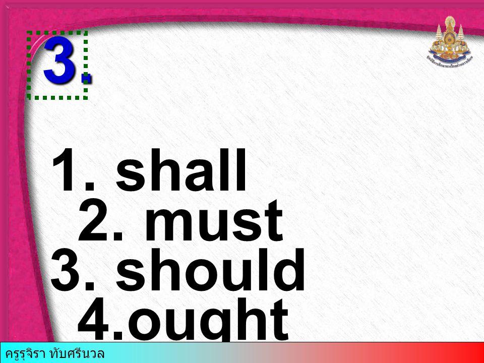 1. shall 2. must 3. should 4.ought 3. ครูรุจิรา ทับศรีนวล