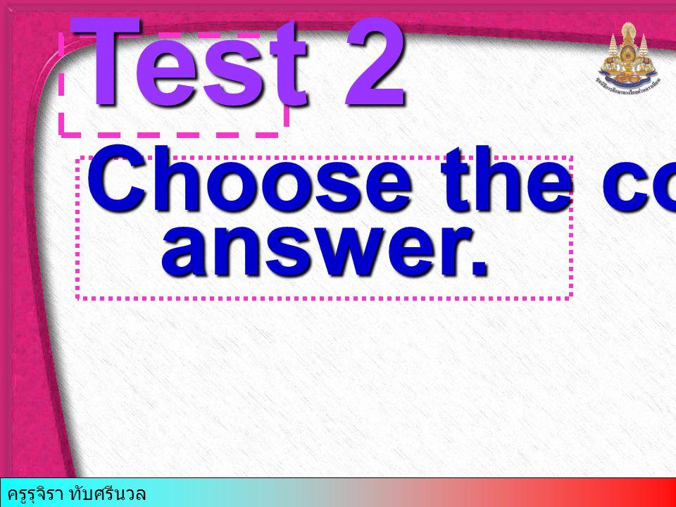 Test 2 Choose the correct answer. answer. ครูรุจิรา ทับศรีนวล