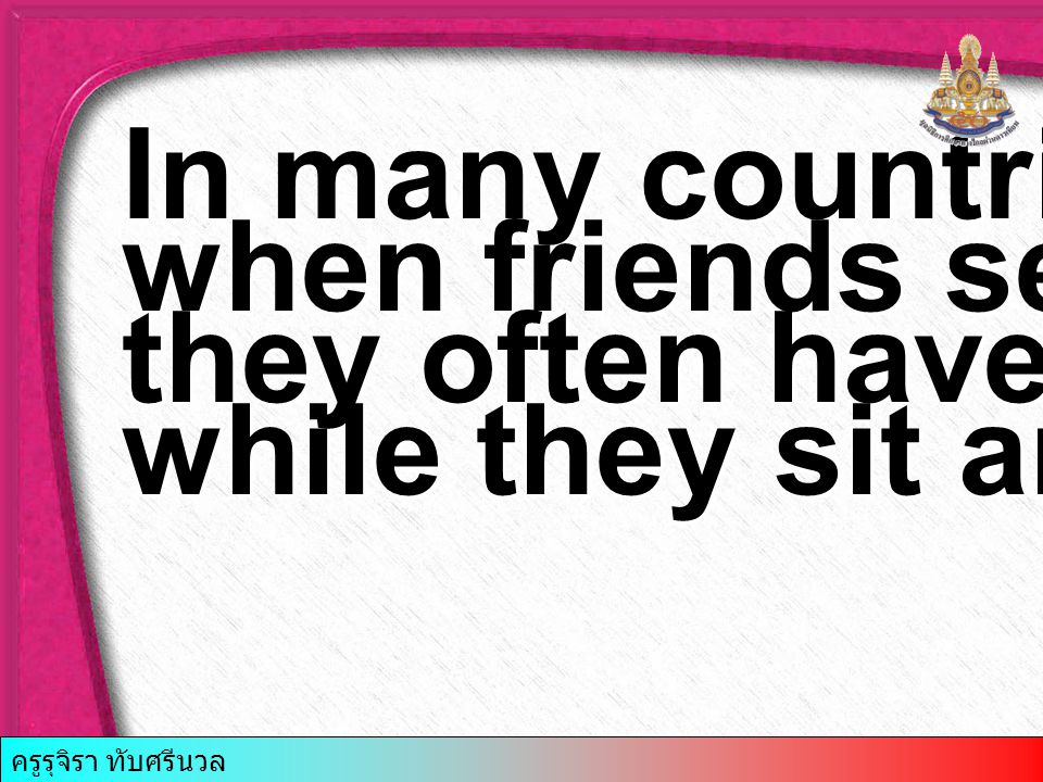 In many countries, when friends see …4..they often have a drink while they sit and talk.
