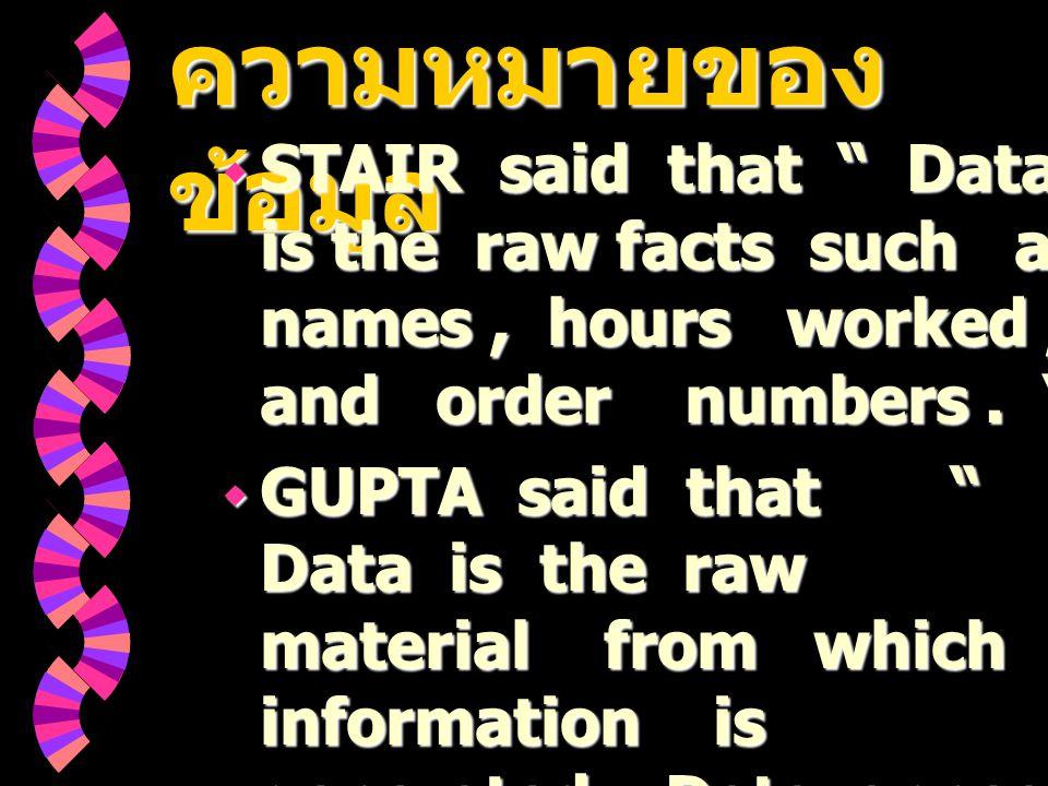 ความหมายของ ข้อมูล ความหมายของ ข้อมูล  STAIR said that Data is the raw facts such as names, hours worked, and order numbers.