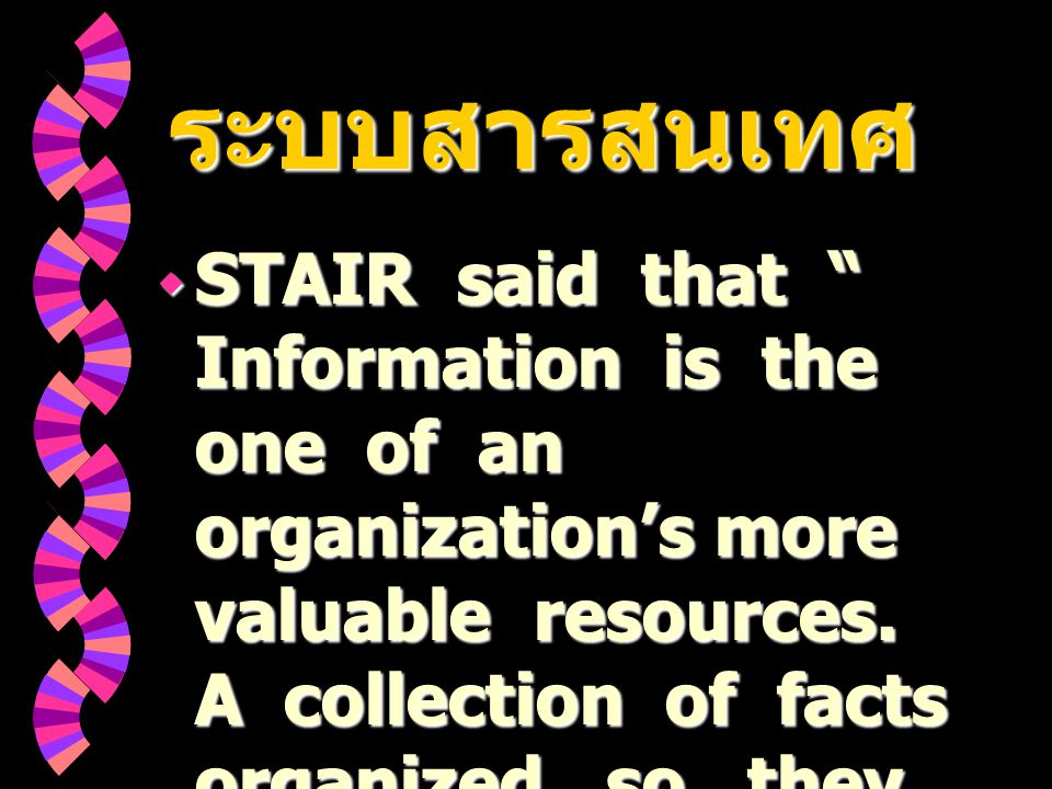 ระบบสารสนเทศ ระบบสารสนเทศ  STAIR said that Information is the one of an organization's more valuable resources.