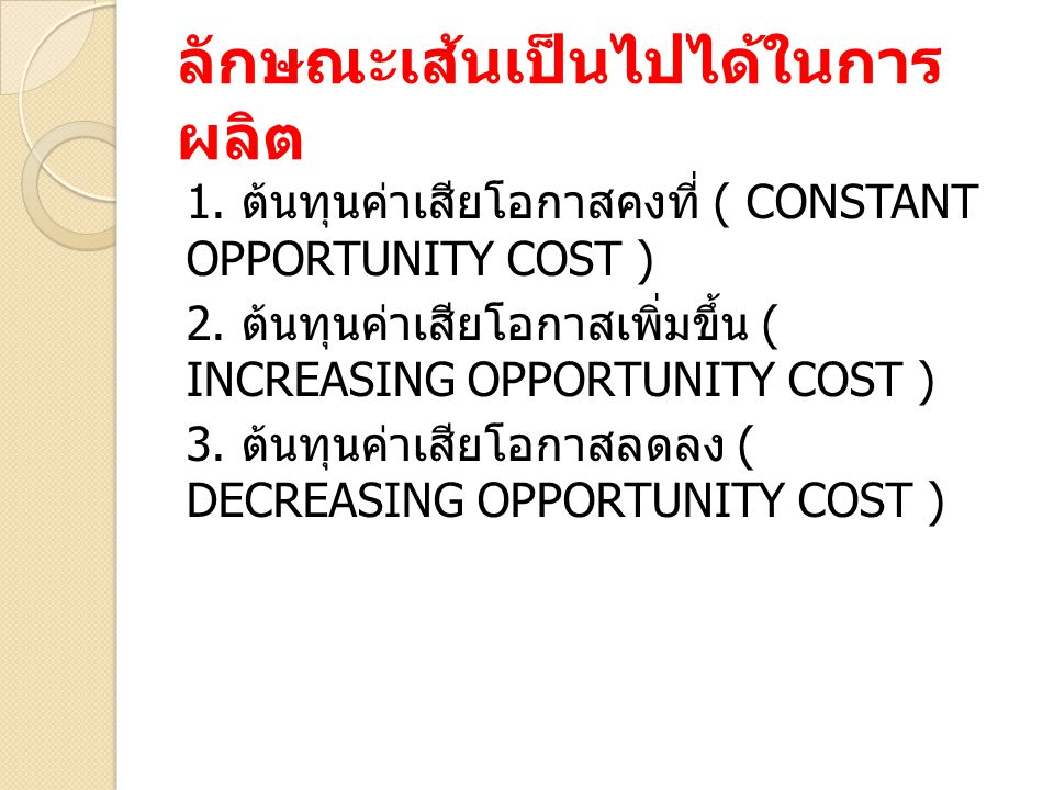 ลักษณะเส้นเป็นไปได้ในการ ผลิต 1. ต้นทุนค่าเสียโอกาสคงที่ ( CONSTANT OPPORTUNITY COST ) 2. ต้นทุนค่าเสียโอกาสเพิ่มขึ้น ( INCREASING OPPORTUNITY COST )