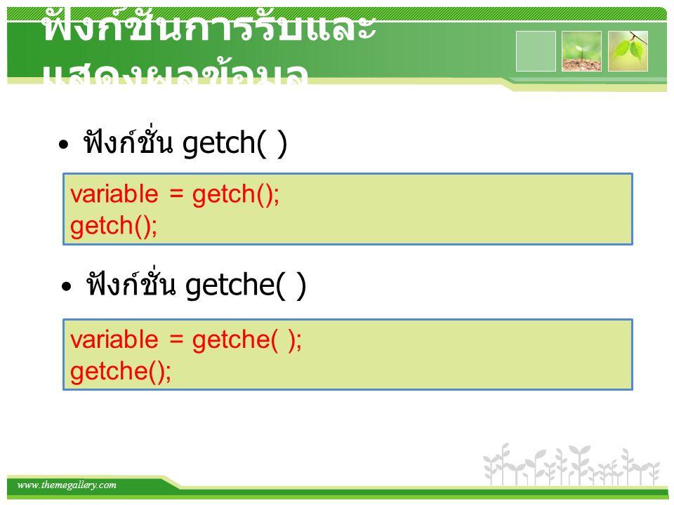 www.themegallery.com ฟังก์ชั่นการรับและ แสดงผลข้อมูล ฟังก์ชั่น getch( ) variable = getch(); getch(); ฟังก์ชั่น getche( ) variable = getche( ); getche();