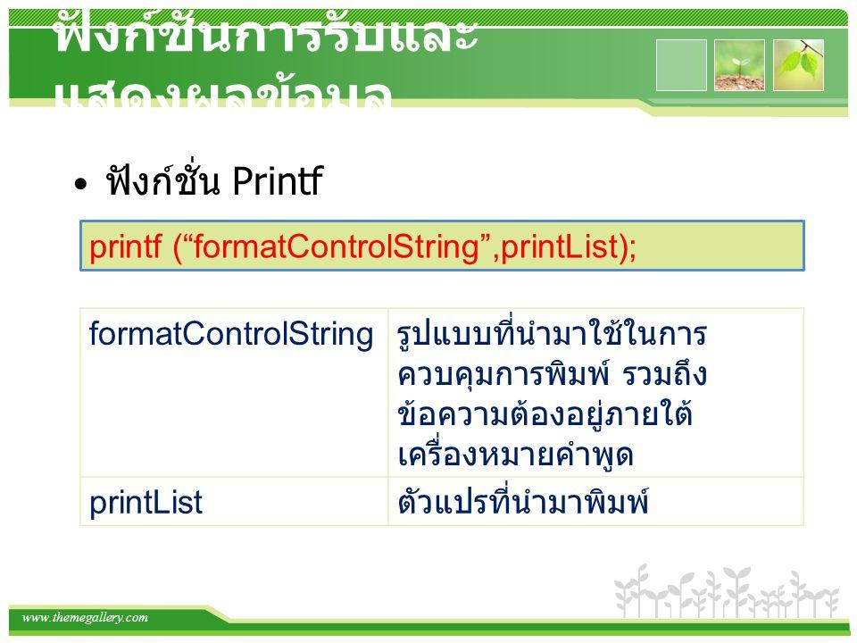 www.themegallery.com ฟังก์ชั่นการรับและ แสดงผลข้อมูล ฟังก์ชั่น Printf printf ( formatControlString ,printList); formatControlString รูปแบบที่นำมาใช้ในการ ควบคุมการพิมพ์ รวมถึง ข้อความต้องอยู่ภายใต้ เครื่องหมายคำพูด printList ตัวแปรที่นำมาพิมพ์
