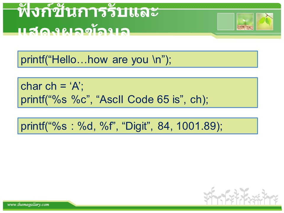"www.themegallery.com ฟังก์ชั่นการรับและ แสดงผลข้อมูล printf(""Hello…how are you \n""); char ch = 'A'; printf(""%s %c"", ""AscII Code 65 is"", ch); printf(""%"