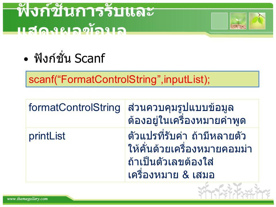 www.themegallery.com ฟังก์ชั่นการรับและ แสดงผลข้อมูล ฟังก์ชั่น Scanf scanf( FormatControlString ,inputList); formatControlString ส่วนควบคุมรูปแบบข้อมูล ต้องอยู่ในเครื่องหมายคำพูด printList ตัวแปรที่รับค่า ถ้ามีหลายตัว ให้คั่นด้วยเครื่องหมายคอมม่า ถ้าเป็นตัวเลขต้องใส่ เครื่องหมาย & เสมอ