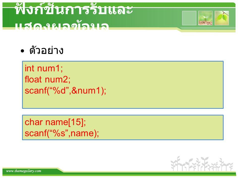 www.themegallery.com ฟังก์ชั่นการรับและ แสดงผลข้อมูล ตัวอย่าง int num1; float num2; scanf( %d ,&num1); char name[15]; scanf( %s ,name);