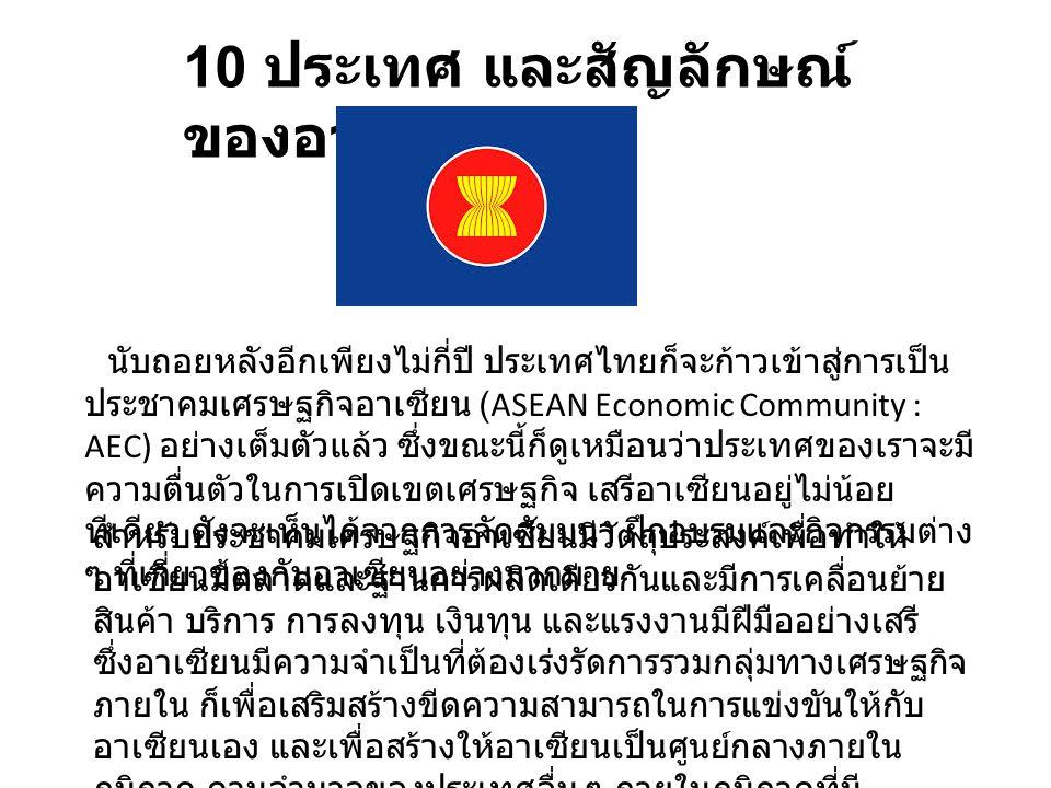 10 ประเทศ และสัญลักษณ์ ของอาเซียน นับถอยหลังอีกเพียงไม่กี่ปี ประเทศไทยก็จะก้าวเข้าสู่การเป็น ประชาคมเศรษฐกิจอาเซียน (ASEAN Economic Community : AEC) อ