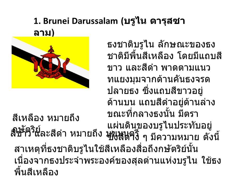 1. Brunei Darussalam ( บรูไน ดารุสซา ลาม ) ธงชาติบรูไน ลักษณะของธง ชาติมีพื้นสีเหลือง โดยมีแถบสี ขาว และสีดำ พาดตามแนว ทแยงมุมจากด้านคันธงจรด ปลายธง ซ