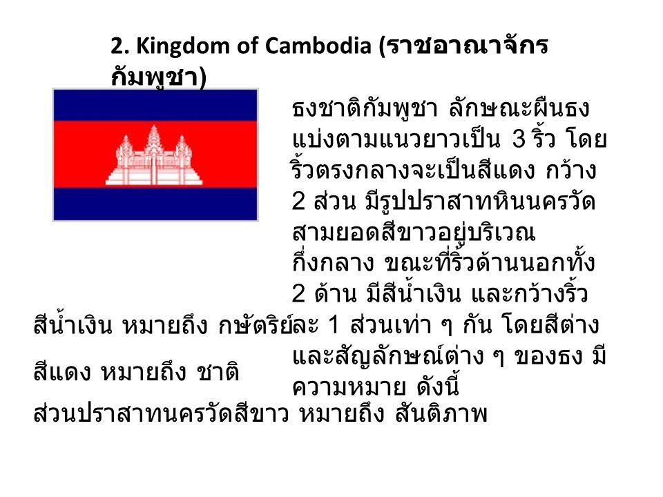 2. Kingdom of Cambodia ( ราชอาณาจักร กัมพูชา ) ธงชาติกัมพูชา ลักษณะผืนธง แบ่งตามแนวยาวเป็น 3 ริ้ว โดย ริ้วตรงกลางจะเป็นสีแดง กว้าง 2 ส่วน มีรูปปราสาทห