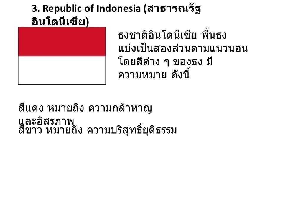 3. Republic of Indonesia ( สาธารณรัฐ อินโดนีเซีย ) ธงชาติอินโดนีเซีย พื้นธง แบ่งเป็นสองส่วนตามแนวนอน โดยสีต่าง ๆ ของธง มี ความหมาย ดังนี้ สีแดง หมายถึ