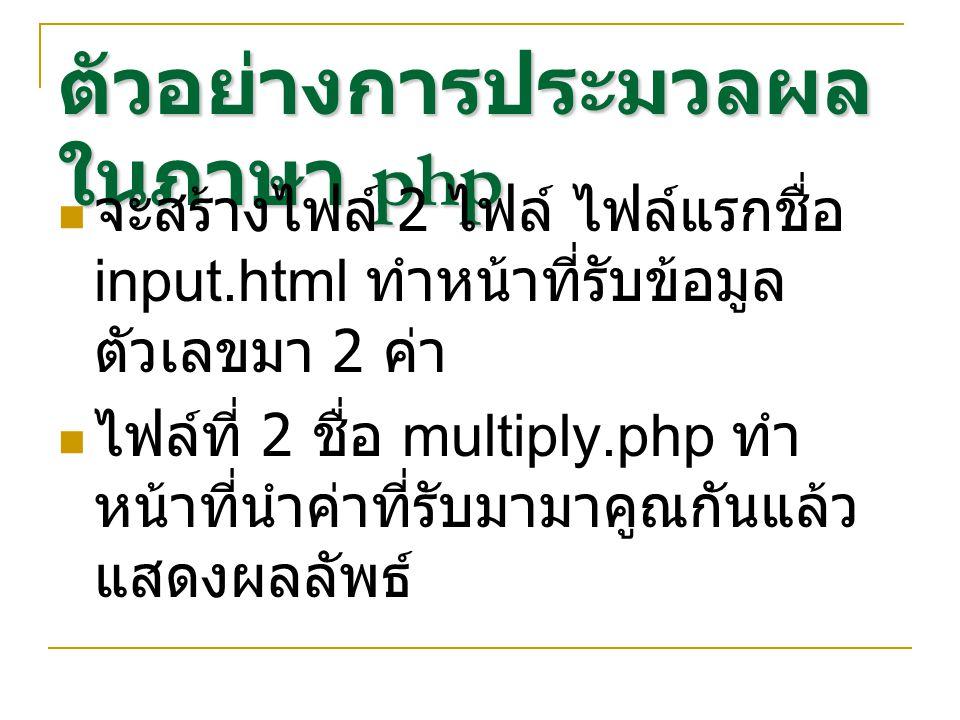 ตัวอย่างการประมวลผล ในภาษา php จะสร้างไฟล์ 2 ไฟล์ ไฟล์แรกชื่อ input.html ทำหน้าที่รับข้อมูล ตัวเลขมา 2 ค่า ไฟล์ที่ 2 ชื่อ multiply.php ทำ หน้าที่นำค่า