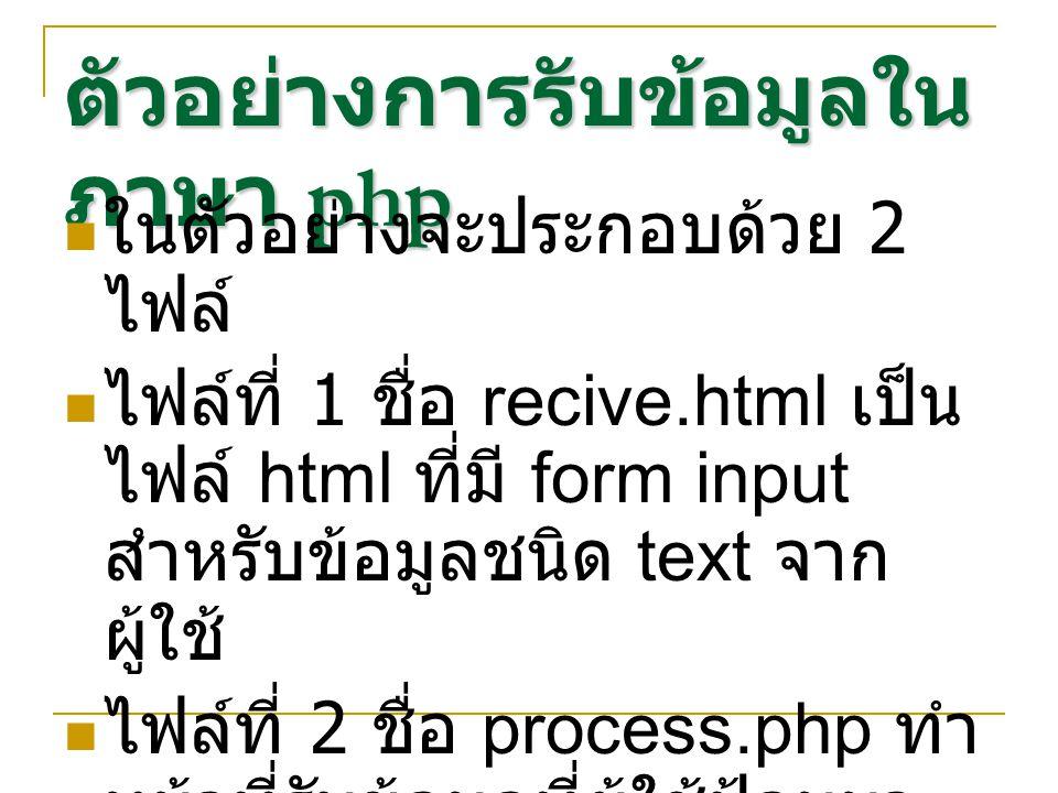 ตัวอย่างการรับข้อมูลใน ภาษา php ในตัวอย่างจะประกอบด้วย 2 ไฟล์ ไฟล์ที่ 1 ชื่อ recive.html เป็น ไฟล์ html ที่มี form input สำหรับข้อมูลชนิด text จาก ผู้ใช้ ไฟล์ที่ 2 ชื่อ process.php ทำ หน้าที่รับข้อมูลที่ผู้ใช้ป้อนมา ทำการแสดงผล