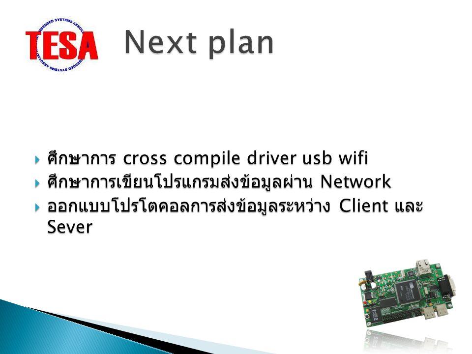  ศึกษาการ cross compile driver usb wifi  ศึกษาการเขียนโปรแกรมส่งข้อมูลผ่าน Network  ออกแบบโปรโตคอลการส่งข้อมูลระหว่าง Client และ Sever