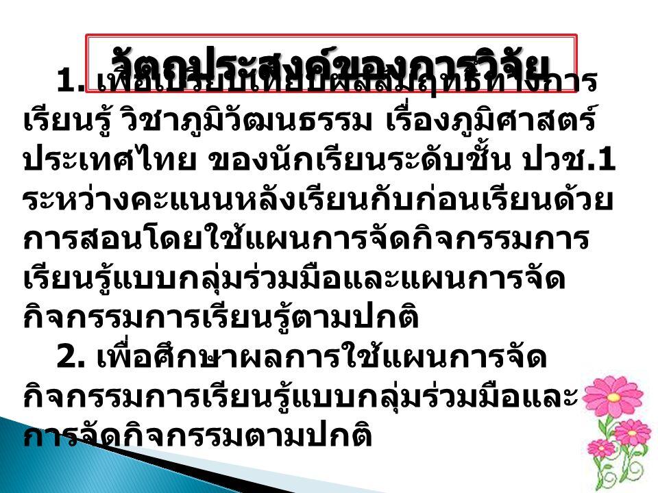 1. เพื่อเปรียบเทียบผลสัมฤทธิ์ทางการ เรียนรู้ วิชาภูมิวัฒนธรรม เรื่องภูมิศาสตร์ ประเทศไทย ของนักเรียนระดับชั้น ปวช.1 ระหว่างคะแนนหลังเรียนกับก่อนเรียนด