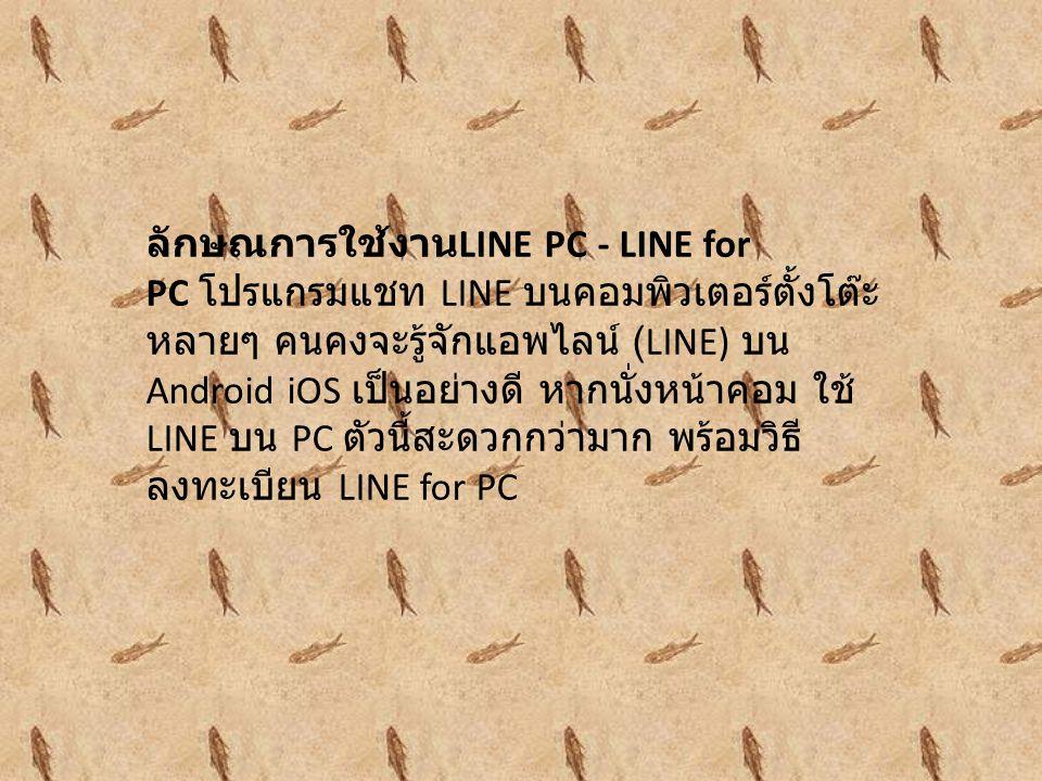 ลักษณการใช้งาน LINE PC - LINE for PC โปรแกรมแชท LINE บนคอมพิวเตอร์ตั้งโต๊ะ หลายๆ คนคงจะรู้จักแอพไลน์ (LINE) บน Android iOS เป็นอย่างดี หากนั่งหน้าคอม ใช้ LINE บน PC ตัวนี้สะดวกกว่ามาก พร้อมวิธี ลงทะเบียน LINE for PC