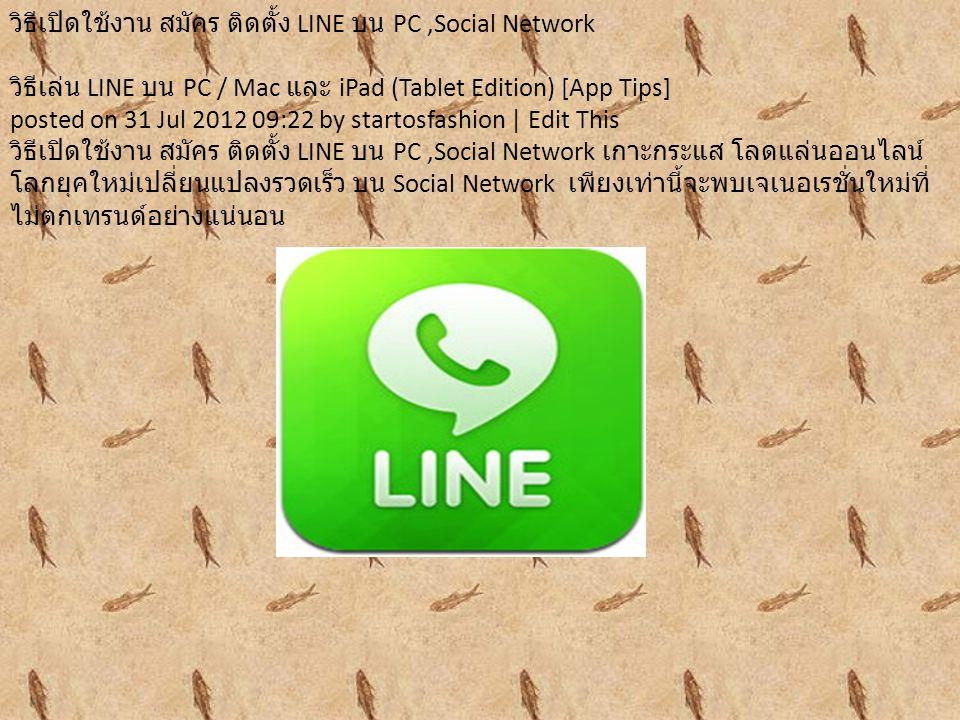 วิธีเปิดใช้งาน สมัคร ติดตั้ง LINE บน PC,Social Network วิธีเล่น LINE บน PC / Mac และ iPad (Tablet Edition) [App Tips] posted on 31 Jul 2012 09:22 by startosfashion | Edit This วิธีเปิดใช้งาน สมัคร ติดตั้ง LINE บน PC,Social Network เกาะกระแส โลดแล่นออนไลน์ โลกยุคใหม่เปลี่ยนแปลงรวดเร็ว บน Social Network เพียงเท่านี้จะพบเจเนอเรชั่นใหม่ที่ ไม่ตกเทรนด์อย่างแน่นอน