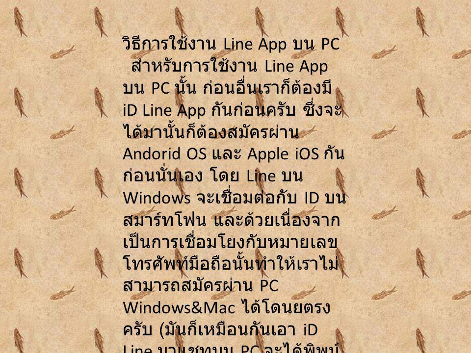 วิธีการใช้งาน Line App บน PC สำหรับการใช้งาน Line App บน PC นั้น ก่อนอื่นเราก็ต้องมี iD Line App กันก่อนครับ ซึ่งจะ ได้มานั้นก็ต้องสมัครผ่าน Andorid O