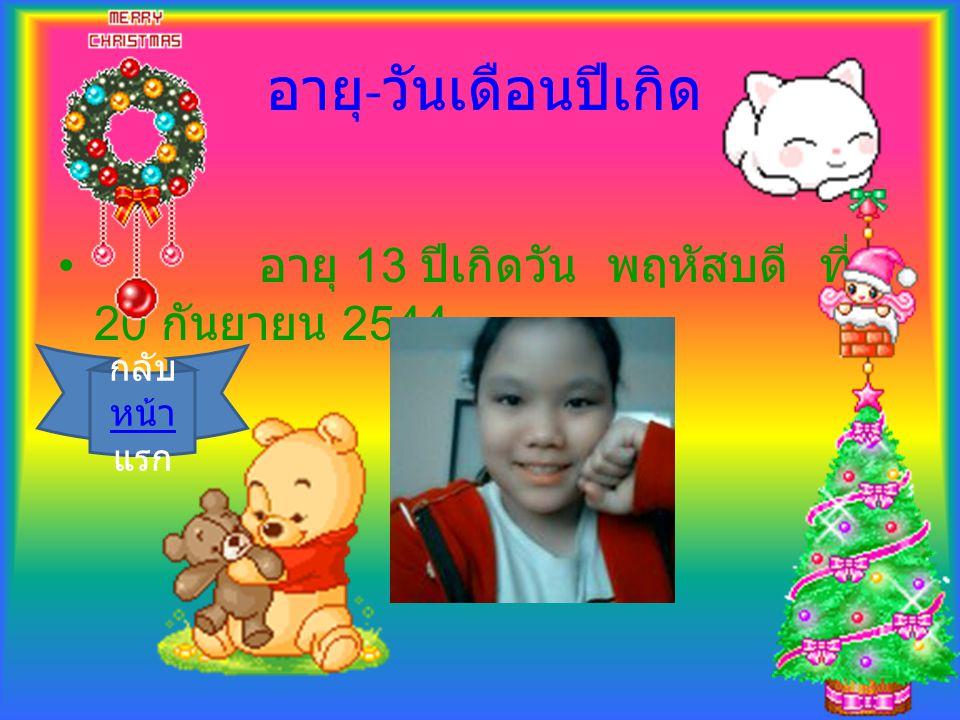 อายุ - วันเดือนปีเกิด อายุ 13 ปีเกิดวัน พฤหัสบดี ที่ 20 กันยายน 2544 กลับ หน้า แรก หน้า