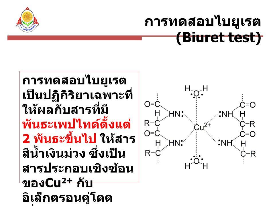 การทดสอบไบยูเรต (Biuret test) การทดสอบไบยูเรต เป็นปฏิกิริยาเฉพาะที่ ให้ผลกับสารที่มี พันธะเพปไทด์ตั้งแต่ 2 พันธะขึ้นไป ให้สาร สีน้ำเงินม่วง ซึ่งเป็น สารประกอบเชิงซ้อน ของ Cu 2+ กับ อิเล็กตรอนคู่โดด เดี่ยวของไนโตรเจน ในพันธะเพปไทด์และ น้ำ