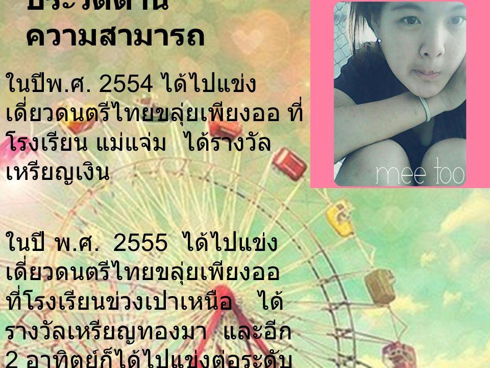 ประวัติด้าน ความสามารถ ในปีพ. ศ. 2554 ได้ไปแข่ง เดี่ยวดนตรีไทยขลุ่ยเพียงออ ที่ โรงเรียน แม่แจ่ม ได้รางวัล เหรียญเงิน ในปี พ. ศ. 2555 ได้ไปแข่ง เดี่ยวด
