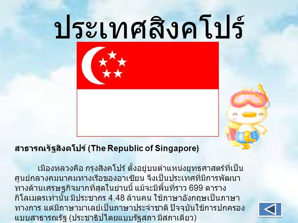 ประเทศสิงคโปร์ สาธารณรัฐสิงคโปร์ (The Republic of Singapore) เมืองหลวงคือ กรุงสิงคโปร์ ตั้งอยู่บนตำแหน่งยุทธศาสตร์ที่เป็น ศูนย์กลางคมนาคมทางเรือของอาเซียน จึงเป็นประเทศที่มีการพัฒนา ทางด้านเศรษฐกิจมากที่สุดในย่านนี้ แม้จะมีพื้นที่ราว 699 ตาราง กิโลเมตรเท่านั้น มีประชากร 4.48 ล้านคน ใช้ภาษาอังกฤษเป็นภาษา ทางการ แต่มีภาษามาเลย์เป็นภาษาประจำชาติ ปัจจุบันใช้การปกครอง แบบสาธารณรัฐ ( ประชาธิปไตยแบบรัฐสภา มีสภาเดียว )