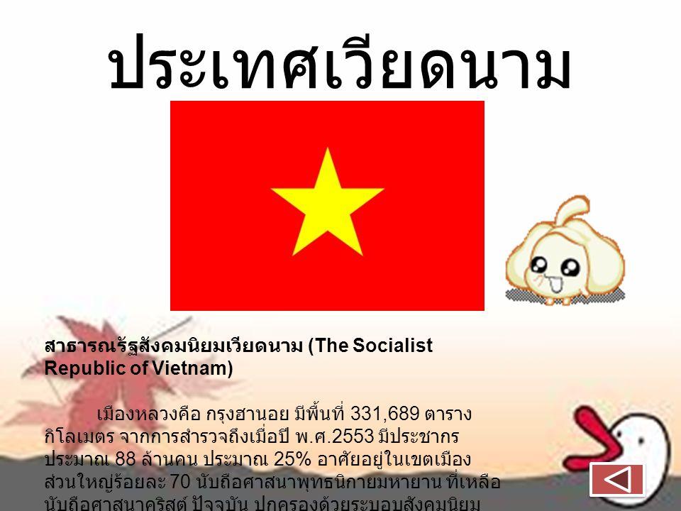 ประเทศเวียดนาม สาธารณรัฐสังคมนิยมเวียดนาม (The Socialist Republic of Vietnam) เมืองหลวงคือ กรุงฮานอย มีพื้นที่ 331,689 ตาราง กิโลเมตร จากการสำรวจถึงเมื่อปี พ.