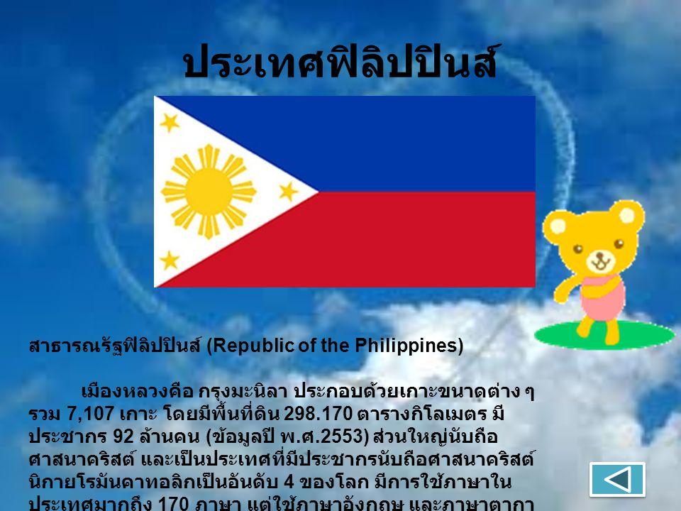 ประเทศฟิลิปปินส์ สาธารณรัฐฟิลิปปินส์ (Republic of the Philippines) เมืองหลวงคือ กรุงมะนิลา ประกอบด้วยเกาะขนาดต่าง ๆ รวม 7,107 เกาะ โดยมีพื้นที่ดิน 298.170 ตารางกิโลเมตร มี ประชากร 92 ล้านคน ( ข้อมูลปี พ.