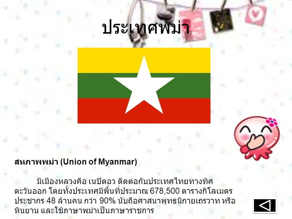 ประเทศพม่า สหภาพพม่า (Union of Myanmar) มีเมืองหลวงคือ เนปิดอว ติดต่อกับประเทศไทยทางทิศ ตะวันออก โดยทั้งประเทศมีพื้นที่ประมาณ 678,500 ตารางกิโลเมตร ประชากร 48 ล้านคน กว่า 90% นับถือศาสนาพุทธนิกายเถรวาท หรือ หินยาน และใช้ภาษาพม่าเป็นภาษาราชการ