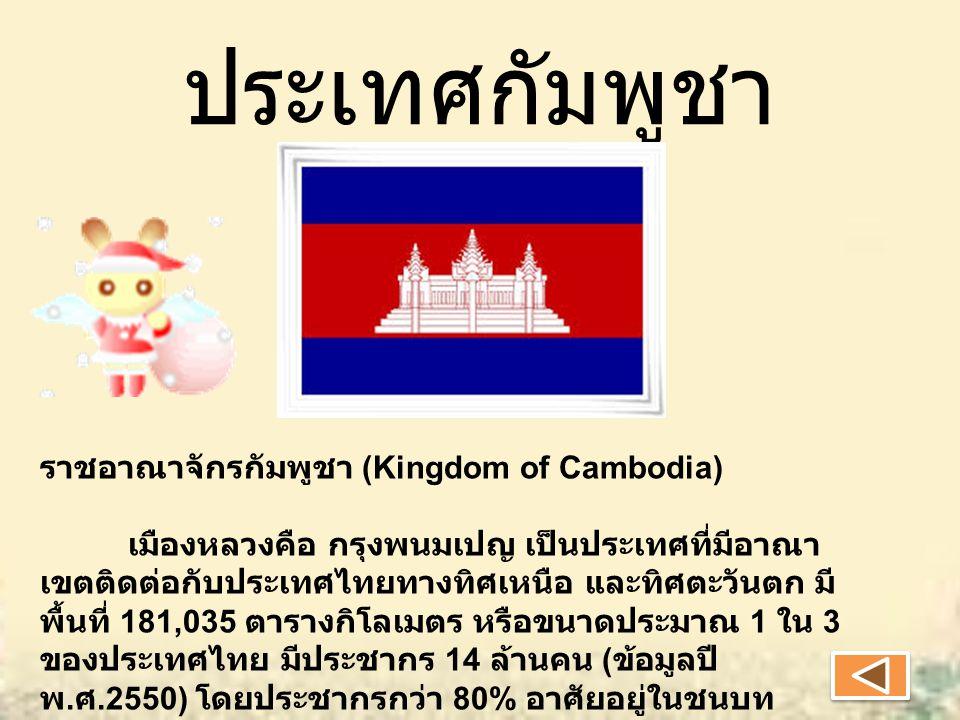 ประเทศกัมพูชา ราชอาณาจักรกัมพูชา (Kingdom of Cambodia) เมืองหลวงคือ กรุงพนมเปญ เป็นประเทศที่มีอาณา เขตติดต่อกับประเทศไทยทางทิศเหนือ และทิศตะวันตก มี พื้นที่ 181,035 ตารางกิโลเมตร หรือขนาดประมาณ 1 ใน 3 ของประเทศไทย มีประชากร 14 ล้านคน ( ข้อมูลปี พ.
