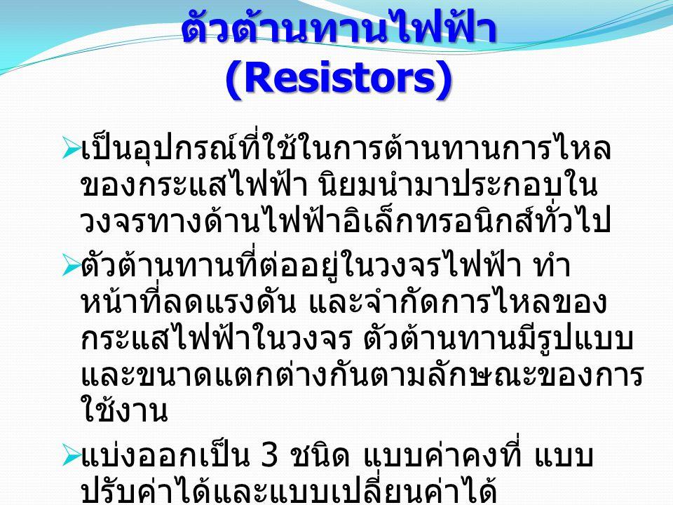 ตัวต้านทานไฟฟ้า (Resistors)  เป็นอุปกรณ์ที่ใช้ในการต้านทานการไหล ของกระแสไฟฟ้า นิยมนำมาประกอบใน วงจรทางด้านไฟฟ้าอิเล็กทรอนิกส์ทั่วไป  ตัวต้านทานที่ต