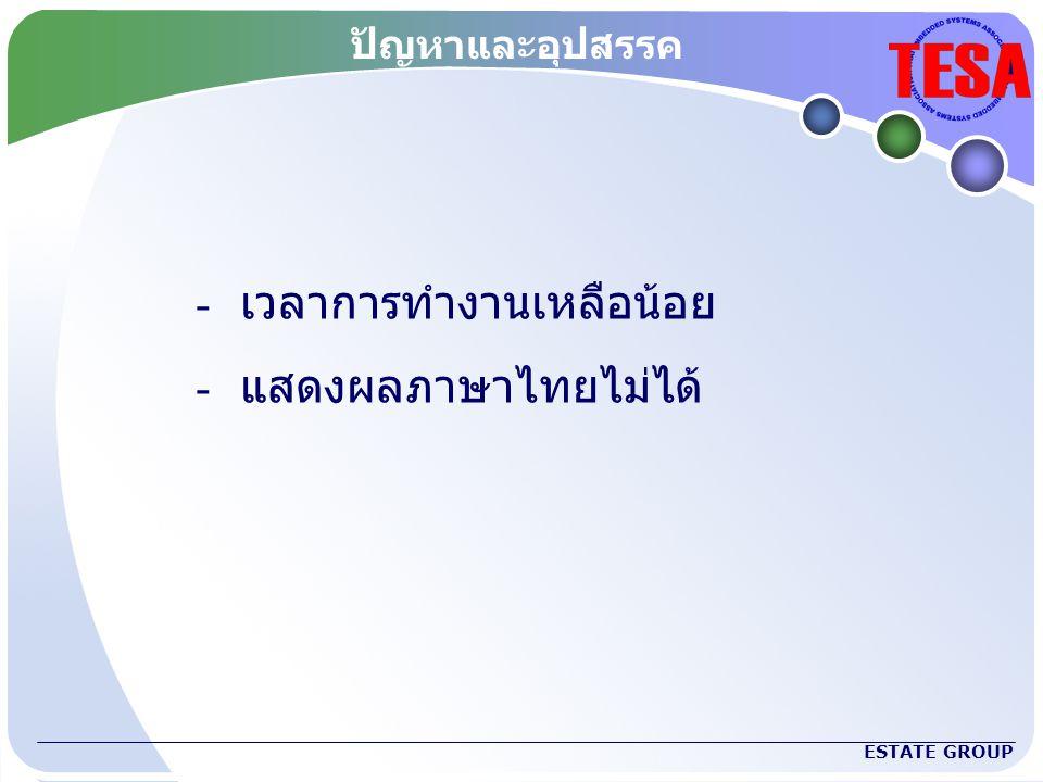 ESTATE GROUP ปัญหาและอุปสรรค - เวลาการทำงานเหลือน้อย - แสดงผลภาษาไทยไม่ได้