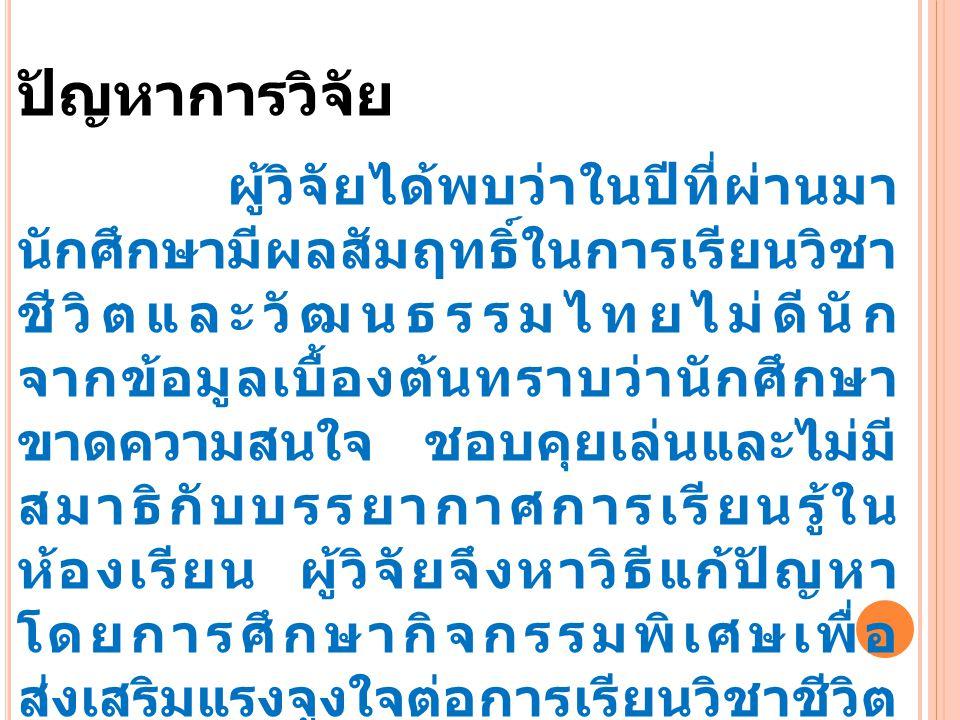 ปัญหาการวิจัย ผู้วิจัยได้พบว่าในปีที่ผ่านมา นักศึกษามีผลสัมฤทธิ์ในการเรียนวิชา ชีวิตและวัฒนธรรมไทยไม่ดีนัก จากข้อมูลเบื้องต้นทราบว่านักศึกษา ขาดความสนใจ ชอบคุยเล่นและไม่มี สมาธิกับบรรยากาศการเรียนรู้ใน ห้องเรียน ผู้วิจัยจึงหาวิธีแก้ปัญหา โดยการศึกษากิจกรรมพิเศษเพื่อ ส่งเสริมแรงจูงใจต่อการเรียนวิชาชีวิต และวัฒนธรรมไทย