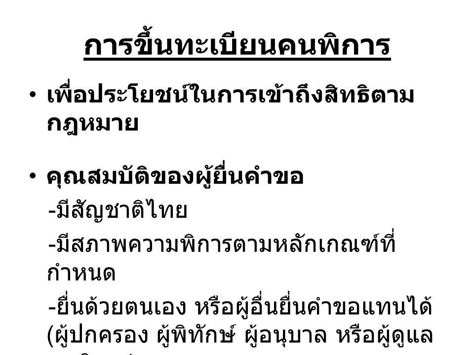 การขึ้นทะเบียนคนพิการ เพื่อประโยชน์ในการเข้าถึงสิทธิตาม กฎหมาย คุณสมบัติของผู้ยื่นคำขอ - มีสัญชาติไทย - มีสภาพความพิการตามหลักเกณฑ์ที่ กำหนด - ยื่นด้วยตนเอง หรือผู้อื่นยื่นคำขอแทนได้ ( ผู้ปกครอง ผู้พิทักษ์ ผู้อนุบาล หรือผู้ดูแล คนพิการ )