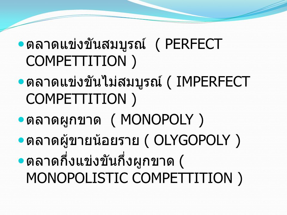 ตลาดแข่งขันสมบูรณ์ ( PERFECT COMPETTITION ) ตลาดแข่งขันไม่สมบูรณ์ ( IMPERFECT COMPETTITION ) ตลาดผูกขาด ( MONOPOLY ) ตลาดผู้ขายน้อยราย ( OLYGOPOLY ) ต