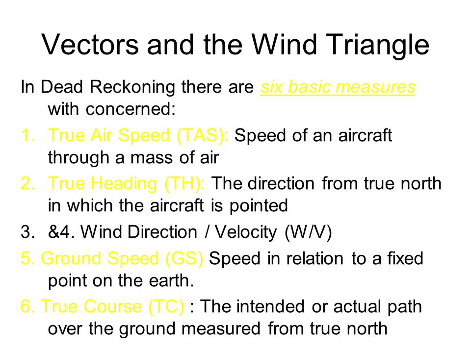 Vectors and the Wind Triangle In Dead Reckoning there are six basic measures with concerned: 1.True Air Speed (TAS): Speed of an aircraft through a mass of air 2.True Heading (TH): The direction from true north in which the aircraft is pointed 3.&4.