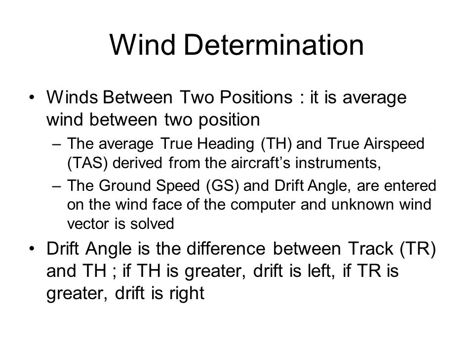 Wind Determination Winds Between Two Positions : it is average wind between two position –The average True Heading (TH) and True Airspeed (TAS) derived from the aircraft's instruments, –The Ground Speed (GS) and Drift Angle, are entered on the wind face of the computer and unknown wind vector is solved Drift Angle is the difference between Track (TR) and TH ; if TH is greater, drift is left, if TR is greater, drift is right