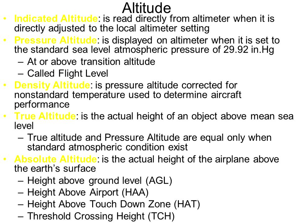 Altitude Indicated Altitude: is read directly from altimeter when it is directly adjusted to the local altimeter setting Pressure Altitude: is displayed on altimeter when it is set to the standard sea level atmospheric pressure of 29.92 in.Hg –At or above transition altitude –Called Flight Level Density Altitude: is pressure altitude corrected for nonstandard temperature used to determine aircraft performance True Altitude: is the actual height of an object above mean sea level –True altitude and Pressure Altitude are equal only when standard atmospheric condition exist Absolute Altitude: is the actual height of the airplane above the earth's surface –Height above ground level (AGL) –Height Above Airport (HAA) –Height Above Touch Down Zone (HAT) –Threshold Crossing Height (TCH)